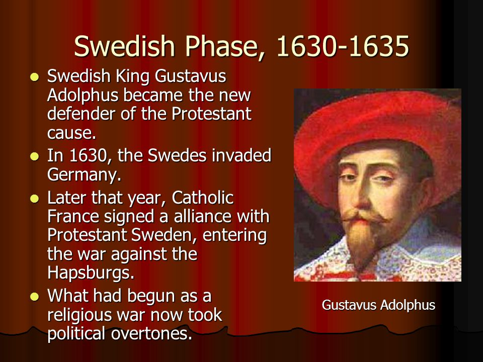 Swedish Phase, 1630-1635 Swedish King Gustavus Adolphus became the new defender of the Protestant cause. Swedish King Gustavus Adolphus became the new