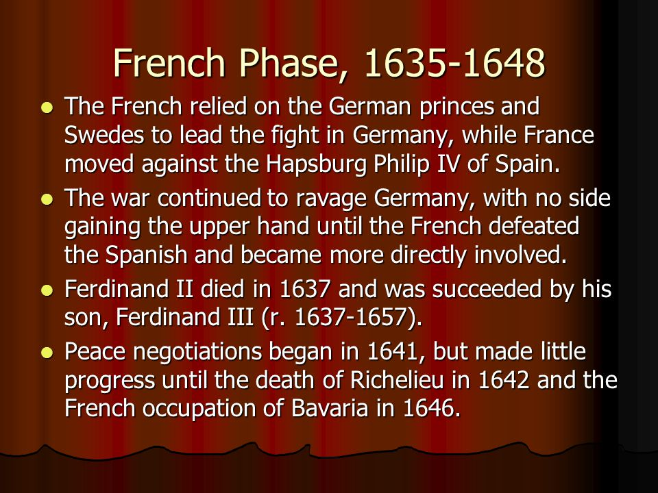 French Phase, 1635-1648 The French relied on the German princes and Swedes to lead the fight in Germany, while France moved against the Hapsburg Phili