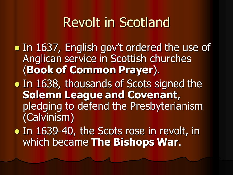 Revolt in Scotland In 1637, English gov't ordered the use of Anglican service in Scottish churches (Book of Common Prayer). In 1637, English gov't ord