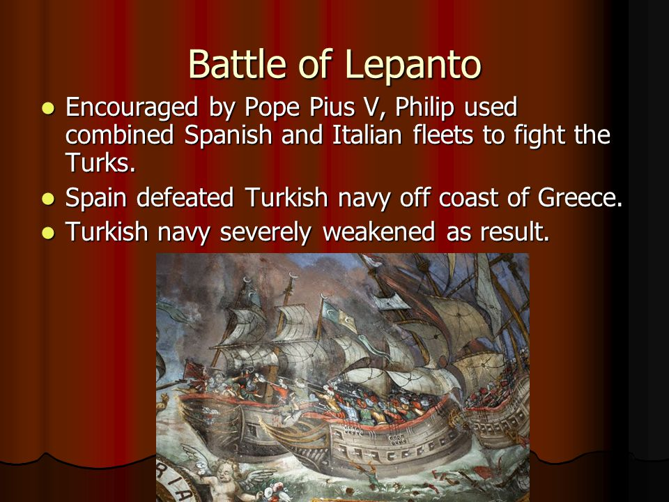 Battle of Lepanto Encouraged by Pope Pius V, Philip used combined Spanish and Italian fleets to fight the Turks. Encouraged by Pope Pius V, Philip use