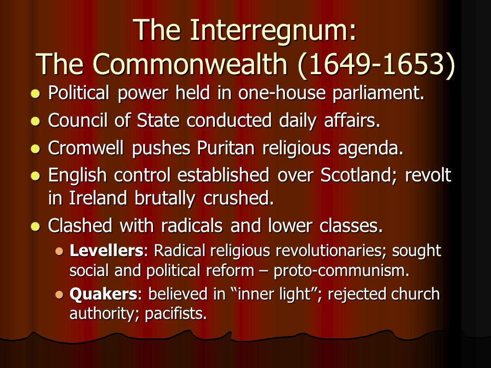 The Interregnum: The Commonwealth (1649-1653) Political power held in one-house parliament. Political power held in one-house parliament. Council of S