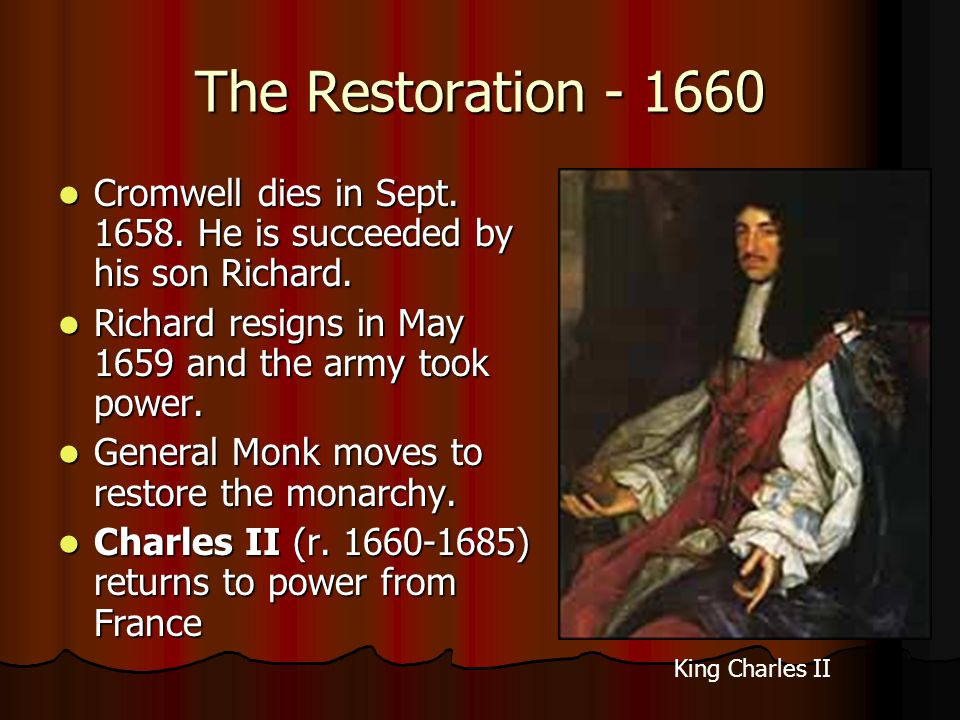 The Restoration - 1660 Cromwell dies in Sept. 1658. He is succeeded by his son Richard. Cromwell dies in Sept. 1658. He is succeeded by his son Richar