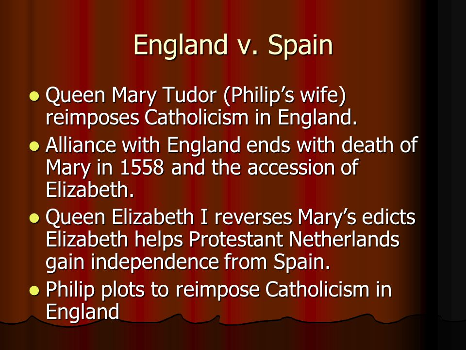 England v. Spain Queen Mary Tudor (Philip's wife) reimposes Catholicism in England. Queen Mary Tudor (Philip's wife) reimposes Catholicism in England.