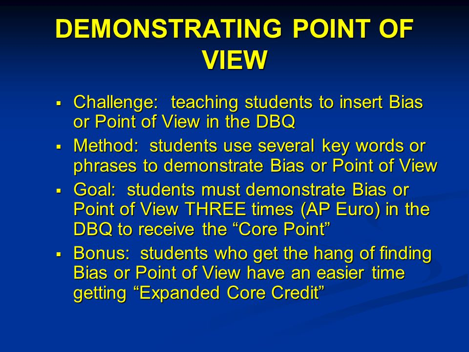 DEMONSTRATING POINT OF VIEW  Challenge: teaching students to insert Bias or Point of View in the DBQ  Method: students use several key words or phrases to demonstrate Bias or Point of View  Goal: students must demonstrate Bias or Point of View THREE times (AP Euro) in the DBQ to receive the Core Point  Bonus: students who get the hang of finding Bias or Point of View have an easier time getting Expanded Core Credit
