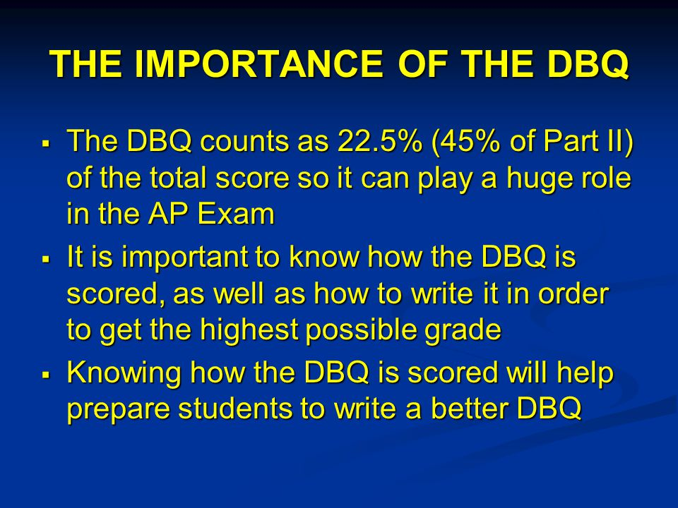 THE IMPORTANCE OF THE DBQ  The DBQ counts as 22.5% (45% of Part II) of the total score so it can play a huge role in the AP Exam  It is important to know how the DBQ is scored, as well as how to write it in order to get the highest possible grade  Knowing how the DBQ is scored will help prepare students to write a better DBQ