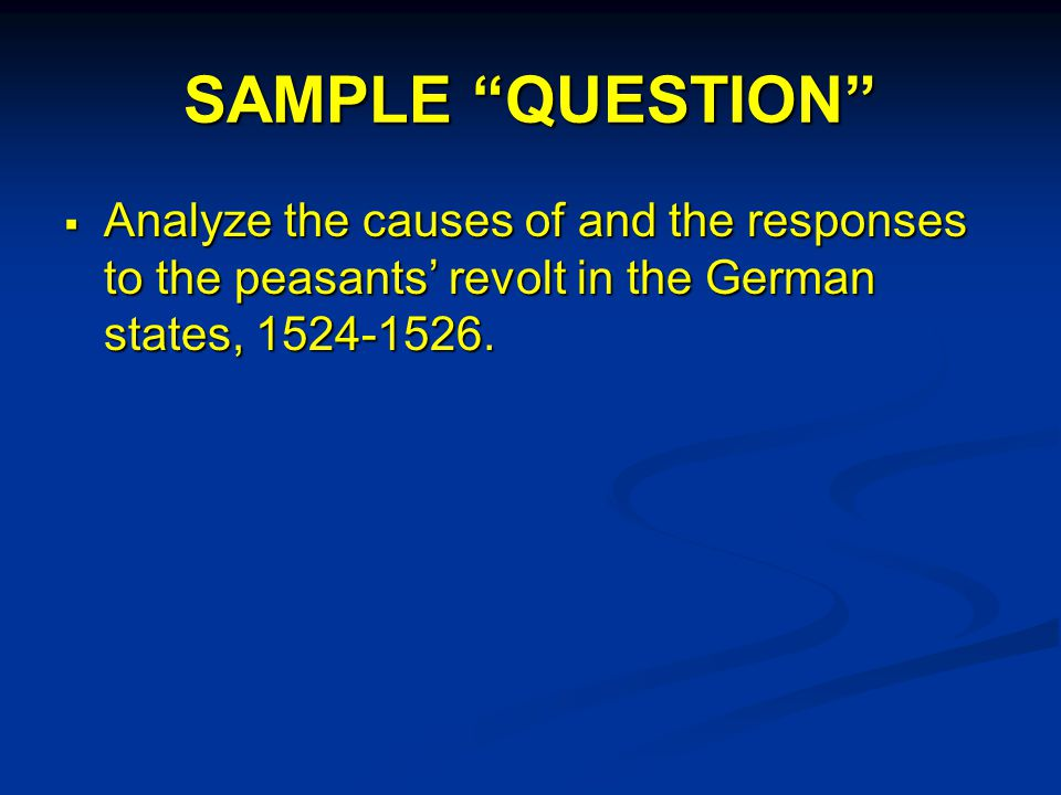 SAMPLE QUESTION  Analyze the causes of and the responses to the peasants' revolt in the German states, 1524-1526.