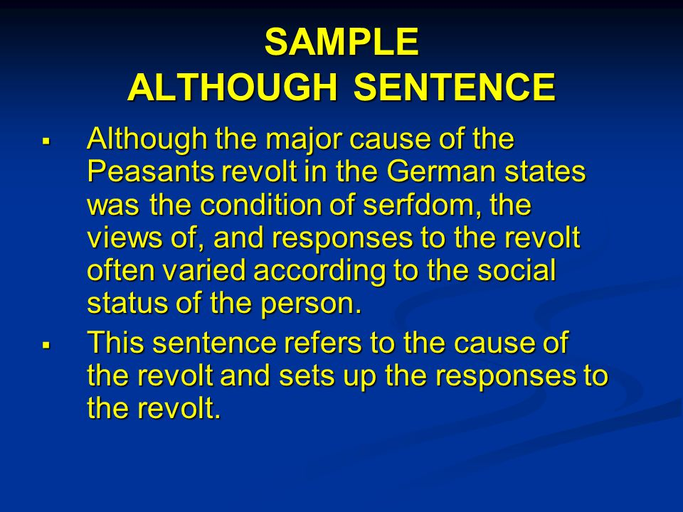 SAMPLE ALTHOUGH SENTENCE  Although the major cause of the Peasants revolt in the German states was the condition of serfdom, the views of, and responses to the revolt often varied according to the social status of the person.