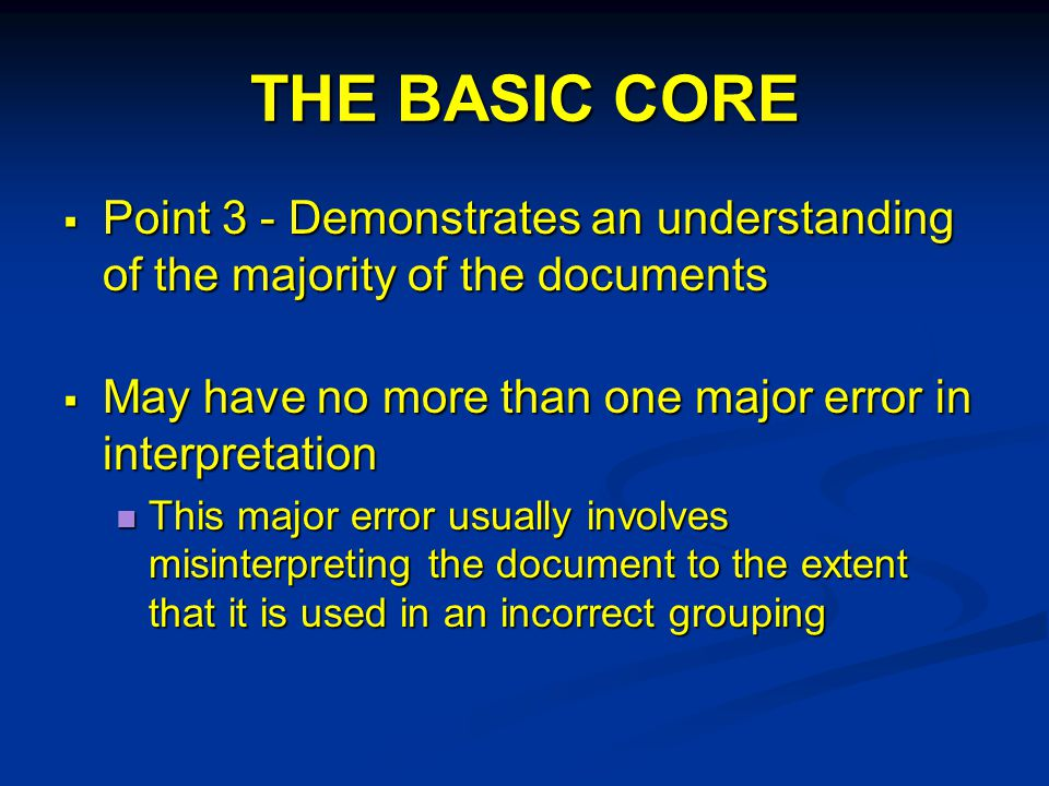 THE BASIC CORE  Point 3 - Demonstrates an understanding of the majority of the documents  May have no more than one major error in interpretation This major error usually involves misinterpreting the document to the extent that it is used in an incorrect grouping This major error usually involves misinterpreting the document to the extent that it is used in an incorrect grouping