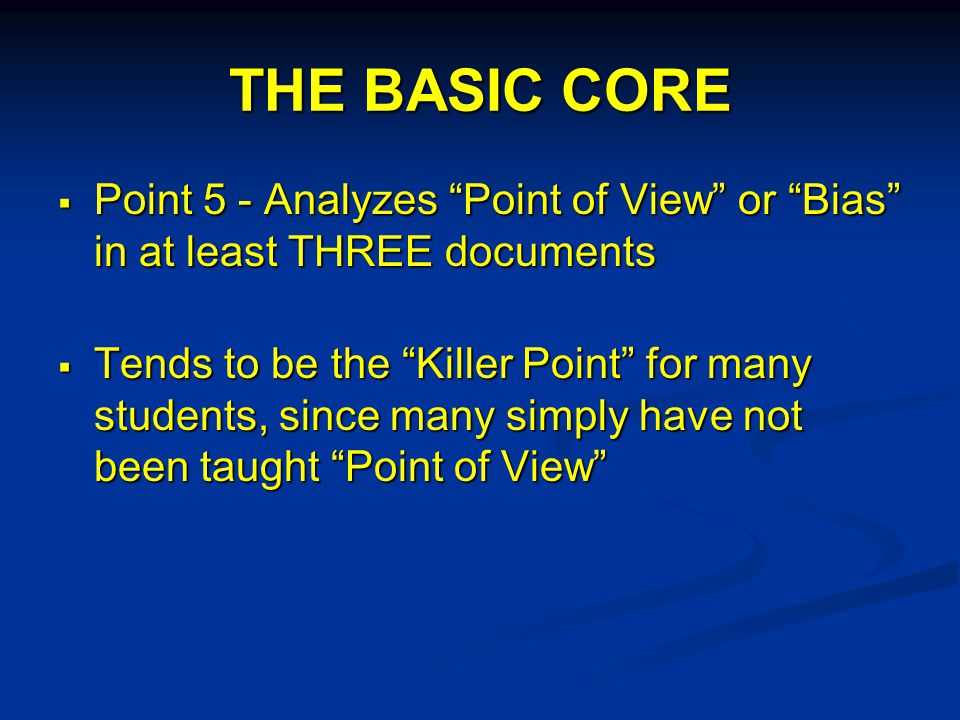 THE BASIC CORE  Point 5 - Analyzes Point of View or Bias in at least THREE documents  Tends to be the Killer Point for many students, since many simply have not been taught Point of View