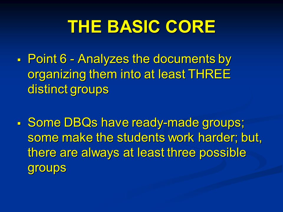THE BASIC CORE  Point 6 - Analyzes the documents by organizing them into at least THREE distinct groups  Some DBQs have ready-made groups; some make the students work harder; but, there are always at least three possible groups