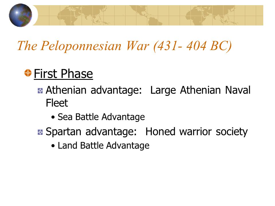 The Peloponnesian War (431- 404 BC) First Phase Athenian advantage: Large Athenian Naval Fleet Sea Battle Advantage Spartan advantage: Honed warrior society Land Battle Advantage