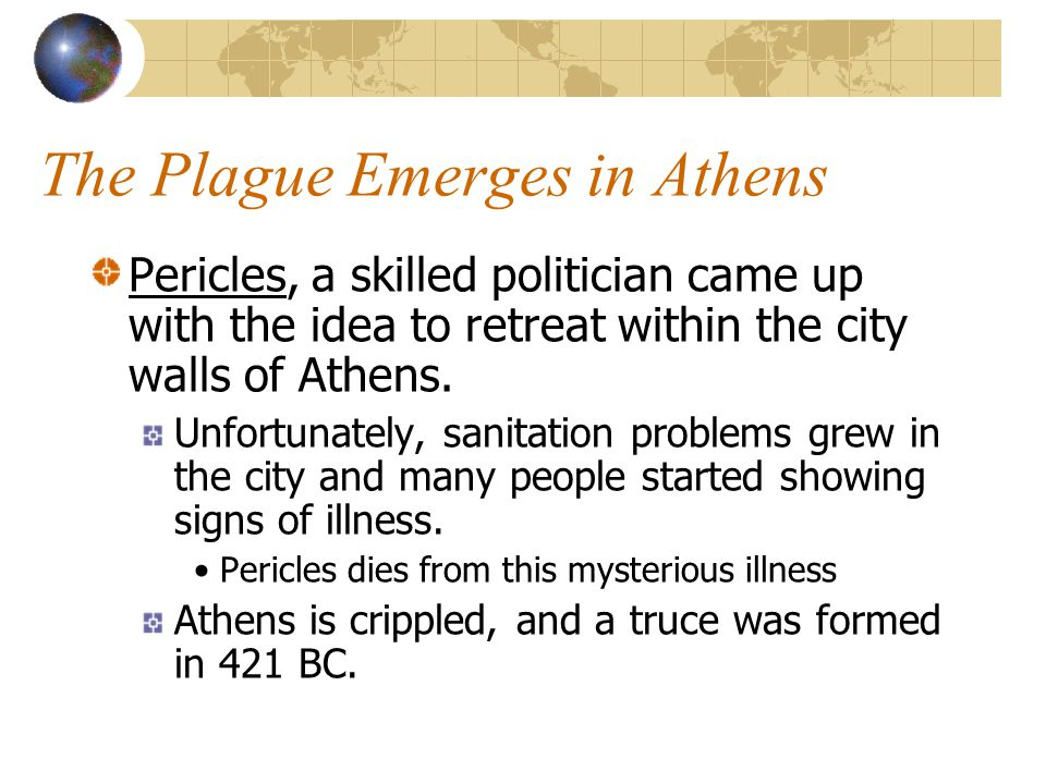 The Plague Emerges in Athens Pericles, a skilled politician came up with the idea to retreat within the city walls of Athens. Unfortunately, sanitatio