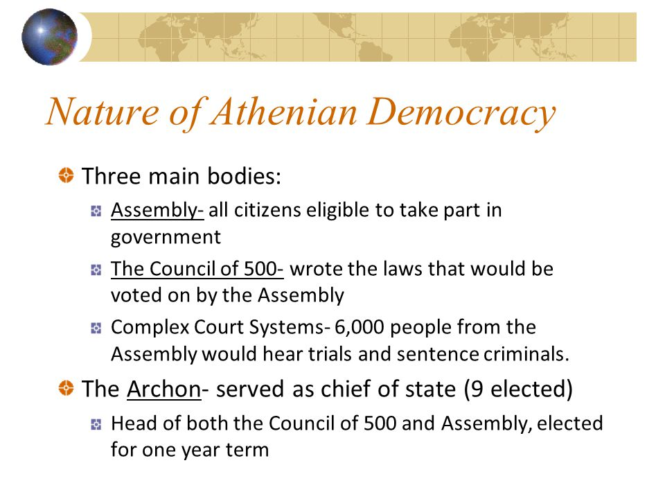 Nature of Athenian Democracy Three main bodies: Assembly- all citizens eligible to take part in government The Council of 500- wrote the laws that wou