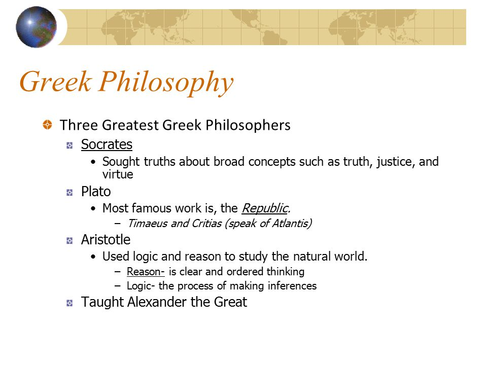 Greek Philosophy Three Greatest Greek Philosophers Socrates Sought truths about broad concepts such as truth, justice, and virtue Plato Most famous wo