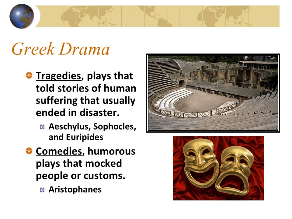 Greek Drama Tragedies, plays that told stories of human suffering that usually ended in disaster. Aeschylus, Sophocles, and Euripides Comedies, humoro