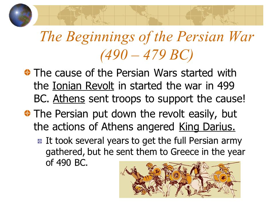 The Beginnings of the Persian War (490 – 479 BC) The cause of the Persian Wars started with the Ionian Revolt in started the war in 499 BC. Athens sen