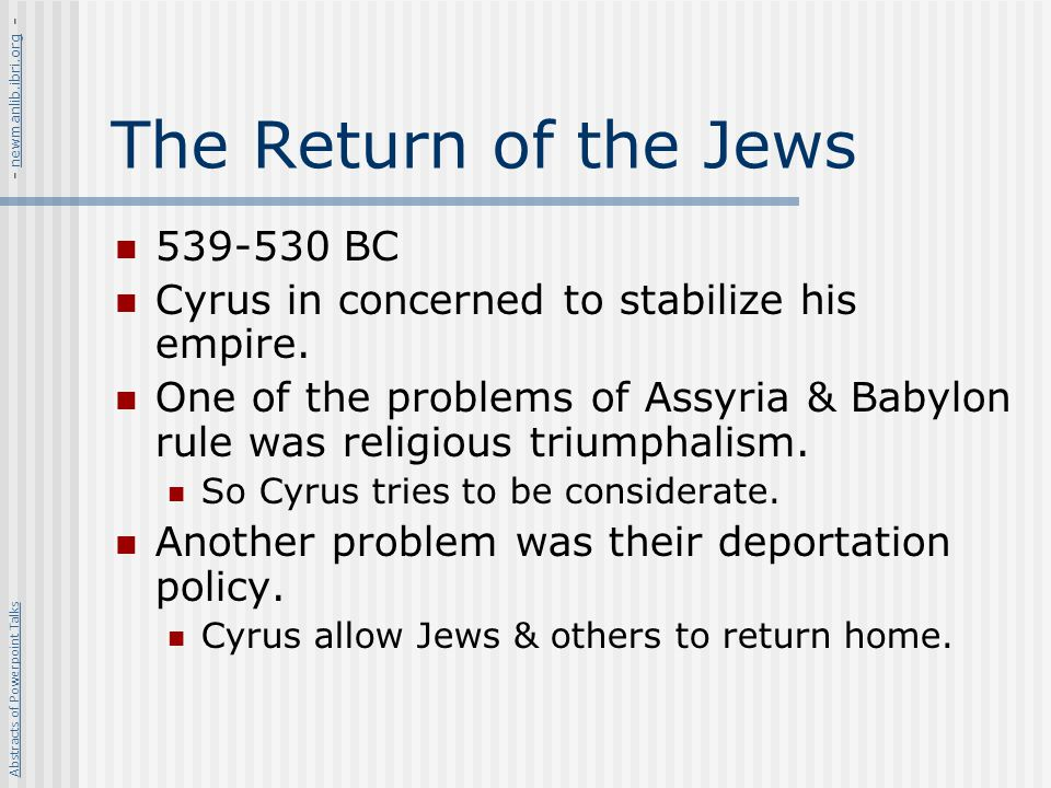 The Return of the Jews 539-530 BC Cyrus in concerned to stabilize his empire. One of the problems of Assyria & Babylon rule was religious triumphalism