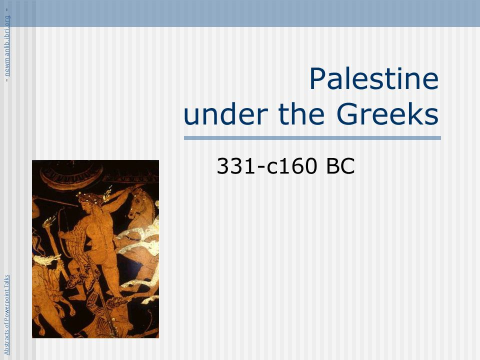 Palestine under the Greeks 331-c160 BC Abstracts of Powerpoint Talks - newmanlib.ibri.org -newmanlib.ibri.org
