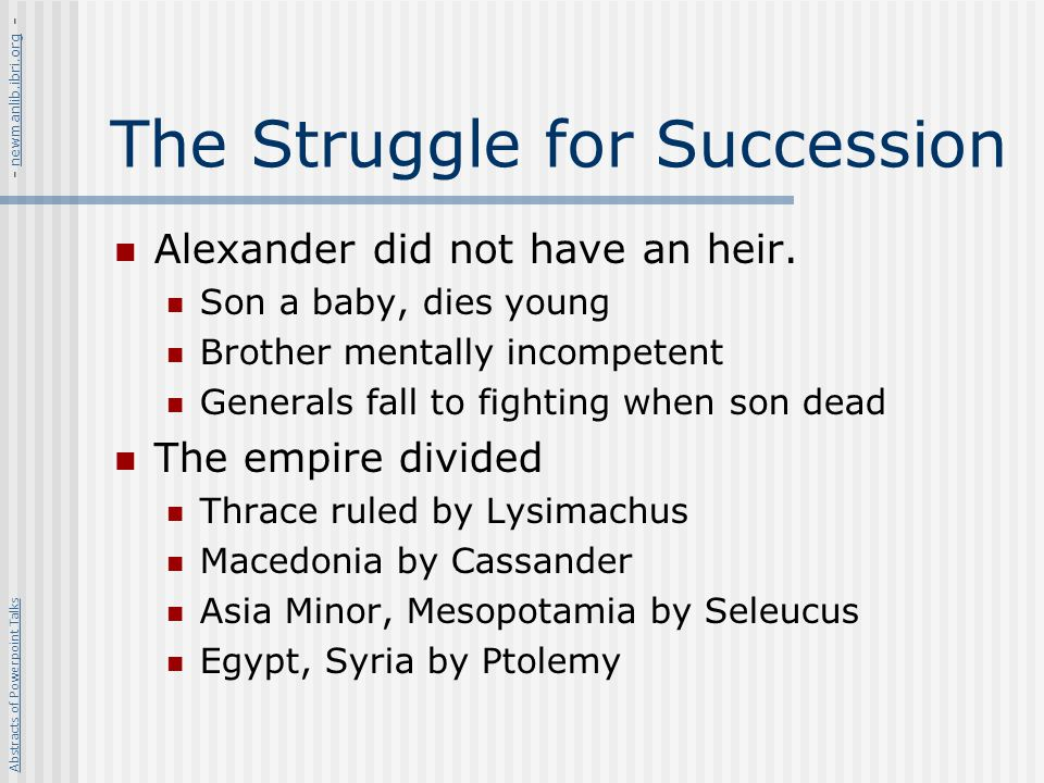 The Struggle for Succession Alexander did not have an heir. Son a baby, dies young Brother mentally incompetent Generals fall to fighting when son dea