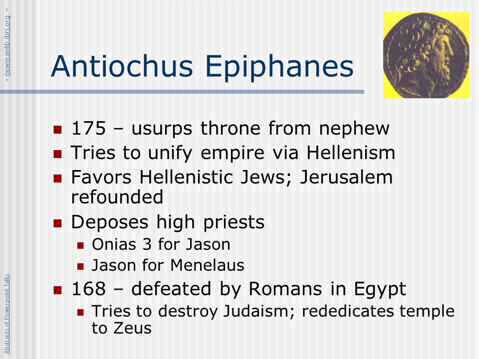 Antiochus Epiphanes 175 – usurps throne from nephew Tries to unify empire via Hellenism Favors Hellenistic Jews; Jerusalem refounded Deposes high prie