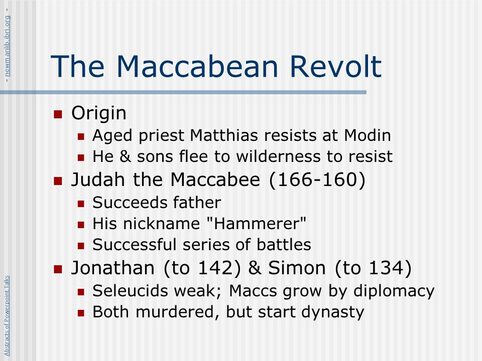 The Maccabean Revolt Origin Aged priest Matthias resists at Modin He & sons flee to wilderness to resist Judah the Maccabee (166-160) Succeeds father