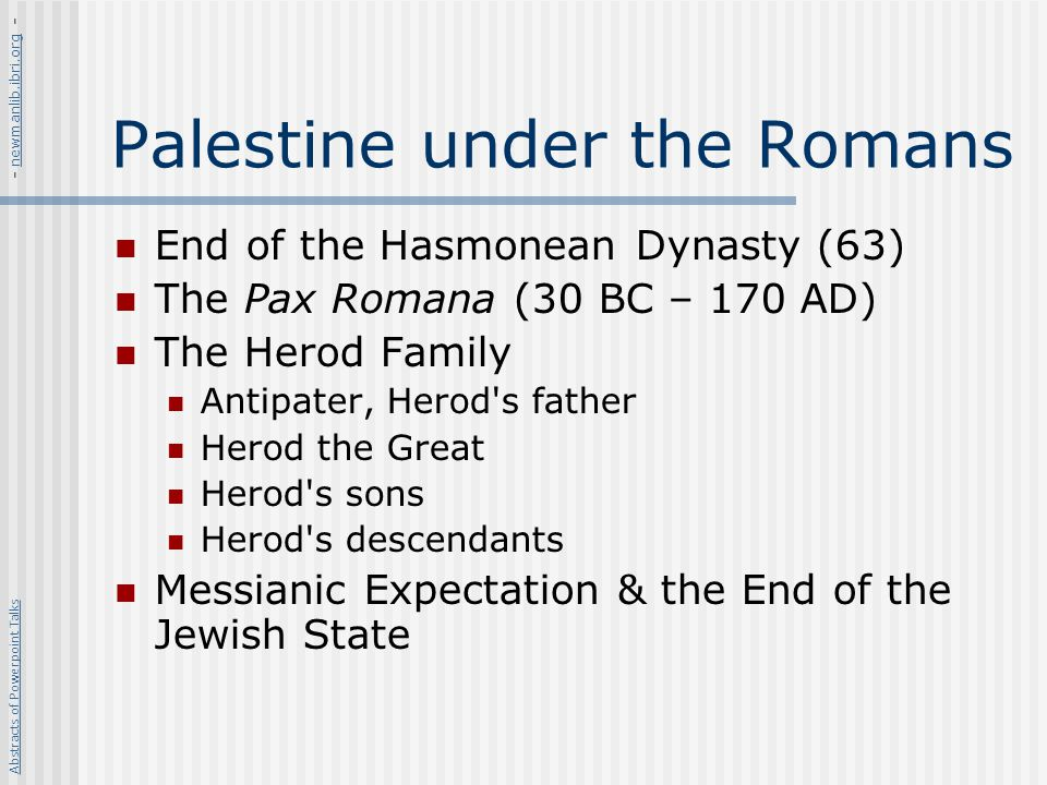 Palestine under the Romans End of the Hasmonean Dynasty (63) The Pax Romana (30 BC – 170 AD) The Herod Family Antipater, Herod's father Herod the Grea