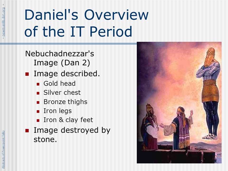 Daniel's Overview of the IT Period Nebuchadnezzar's Image (Dan 2) Image described. Gold head Silver chest Bronze thighs Iron legs Iron & clay feet Ima
