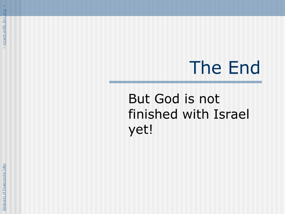 The End But God is not finished with Israel yet! Abstracts of Powerpoint Talks - newmanlib.ibri.org -newmanlib.ibri.org
