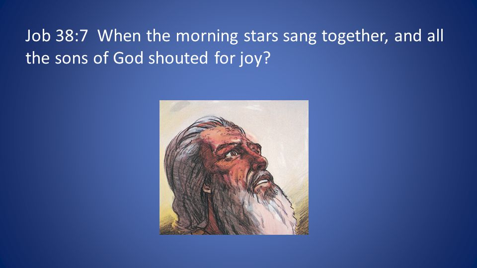 Job 38:7 When the morning stars sang together, and all the sons of God shouted for joy