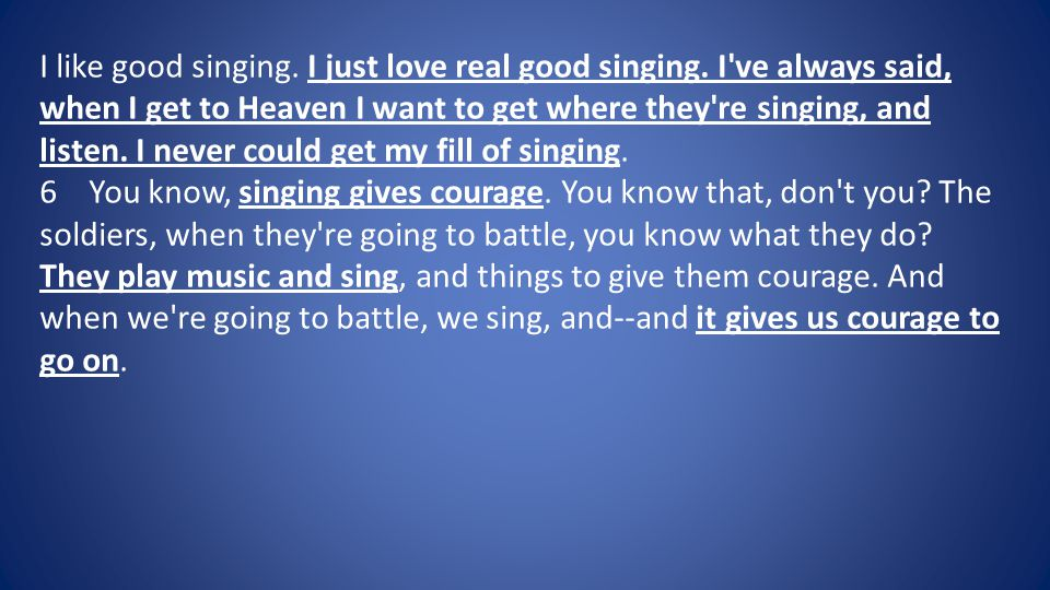 I like good singing. I just love real good singing. I've always said, when I get to Heaven I want to get where they're singing, and listen. I never co