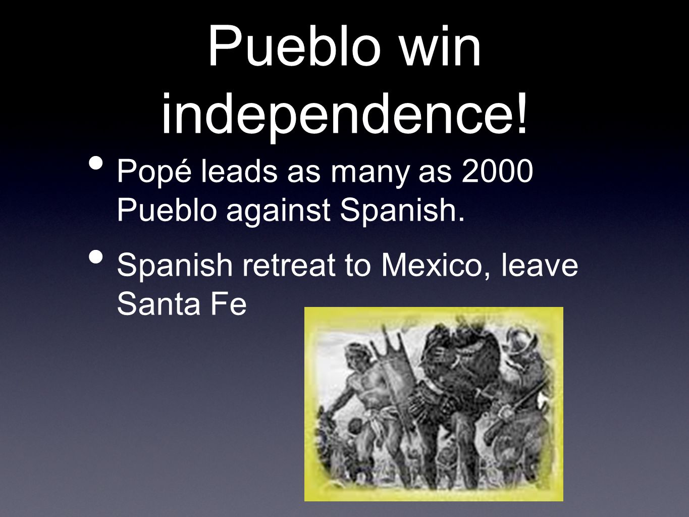 Pueblo win independence. Popé leads as many as 2000 Pueblo against Spanish.