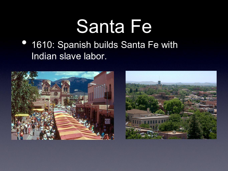 Santa Fe 1610: Spanish builds Santa Fe with Indian slave labor.