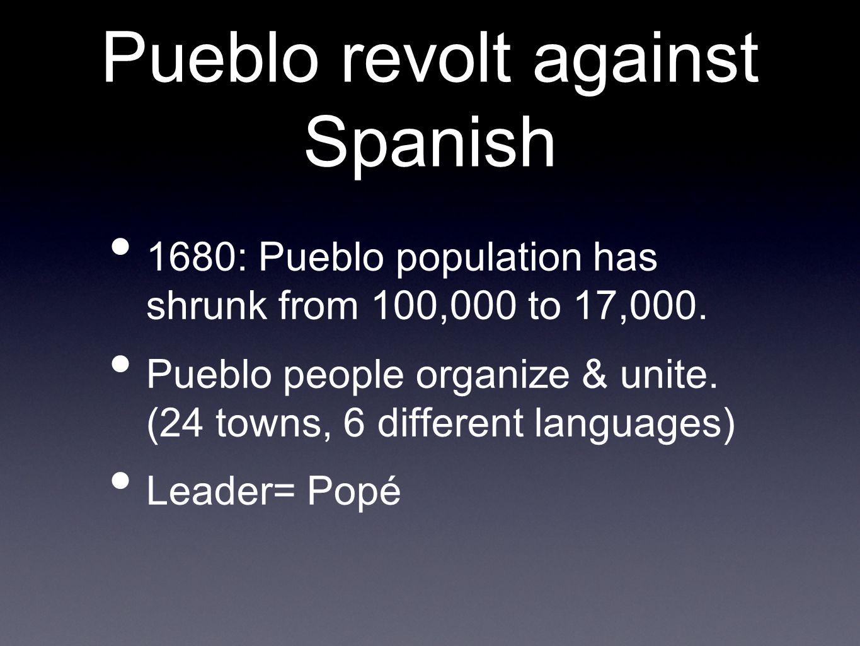 Pueblo revolt against Spanish 1680: Pueblo population has shrunk from 100,000 to 17,000.