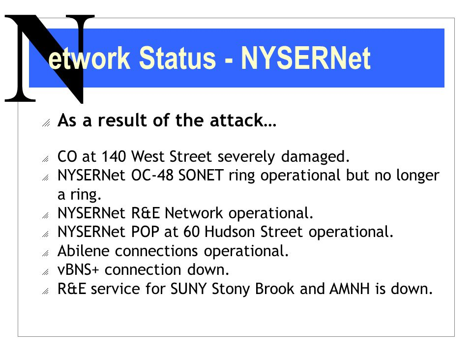 N  As a result of the attack…  CO at 140 West Street severely damaged.  NYSERNet OC-48 SONET ring operational but no longer a ring.  NYSERNet R&E