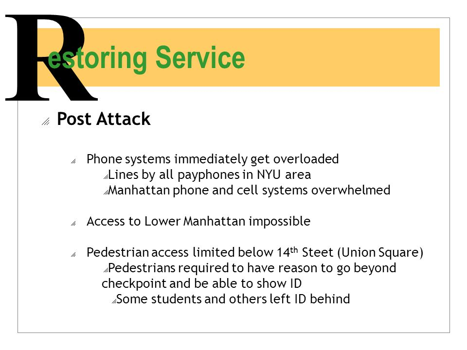 R estoring Service  Post Attack  Phone systems immediately get overloaded  Lines by all payphones in NYU area  Manhattan phone and cell systems ov