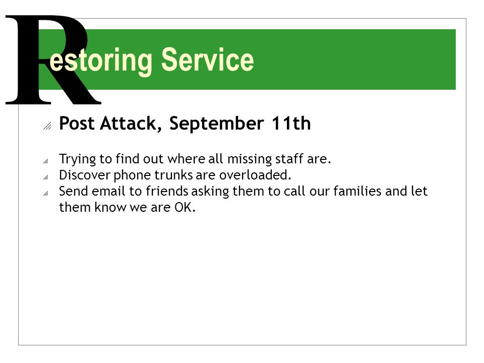 R estoring Service  Post Attack, September 11th  Trying to find out where all missing staff are.  Discover phone trunks are overloaded.  Send emai