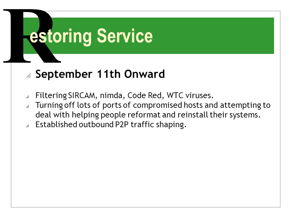 R estoring Service  September 11th Onward  Filtering SIRCAM, nimda, Code Red, WTC viruses.  Turning off lots of ports of compromised hosts and atte