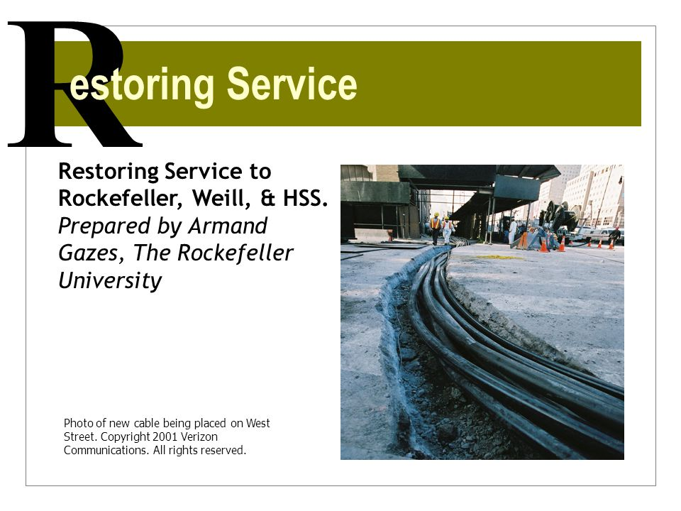 R Restoring Service to Rockefeller, Weill, & HSS. Prepared by Armand Gazes, The Rockefeller University estoring Service Photo of new cable being place