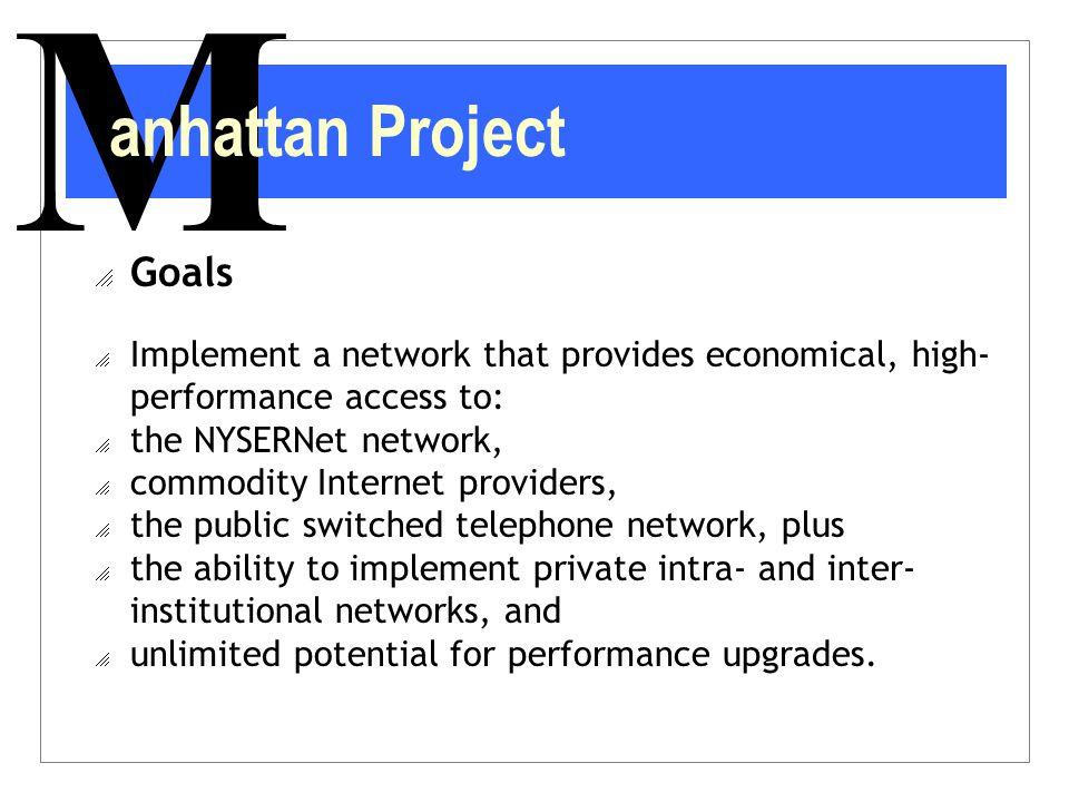 M anhattan Project  Goals  Implement a network that provides economical, high- performance access to:  the NYSERNet network,  commodity Internet p