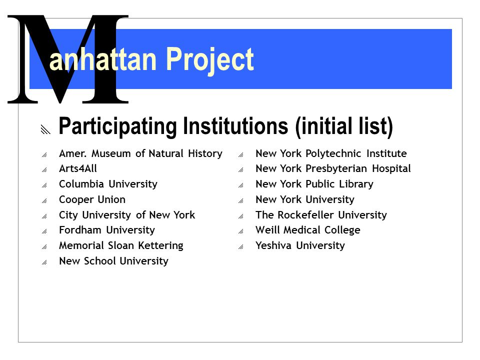 M anhattan Project  Participating Institutions (initial list)  Amer. Museum of Natural History  Arts4All  Columbia University  Cooper Union  Cit