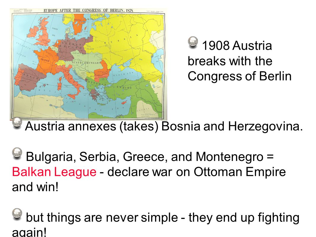 1908 Austria breaks with the Congress of Berlin Austria annexes (takes) Bosnia and Herzegovina.