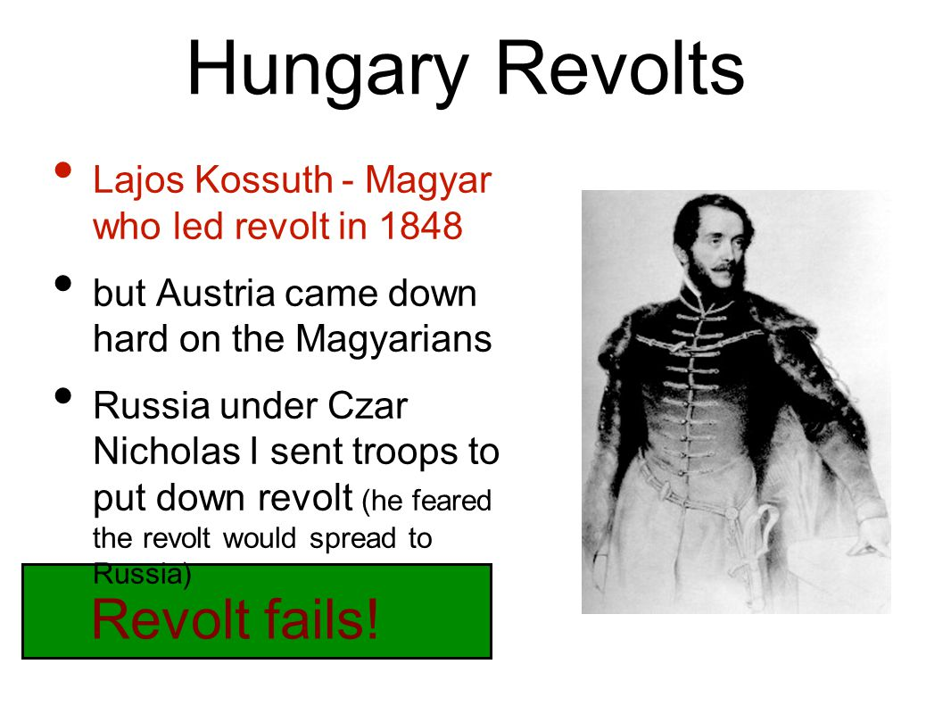 Hungary Revolts Lajos Kossuth - Magyar who led revolt in 1848 but Austria came down hard on the Magyarians Russia under Czar Nicholas I sent troops to put down revolt (he feared the revolt would spread to Russia) Revolt fails!