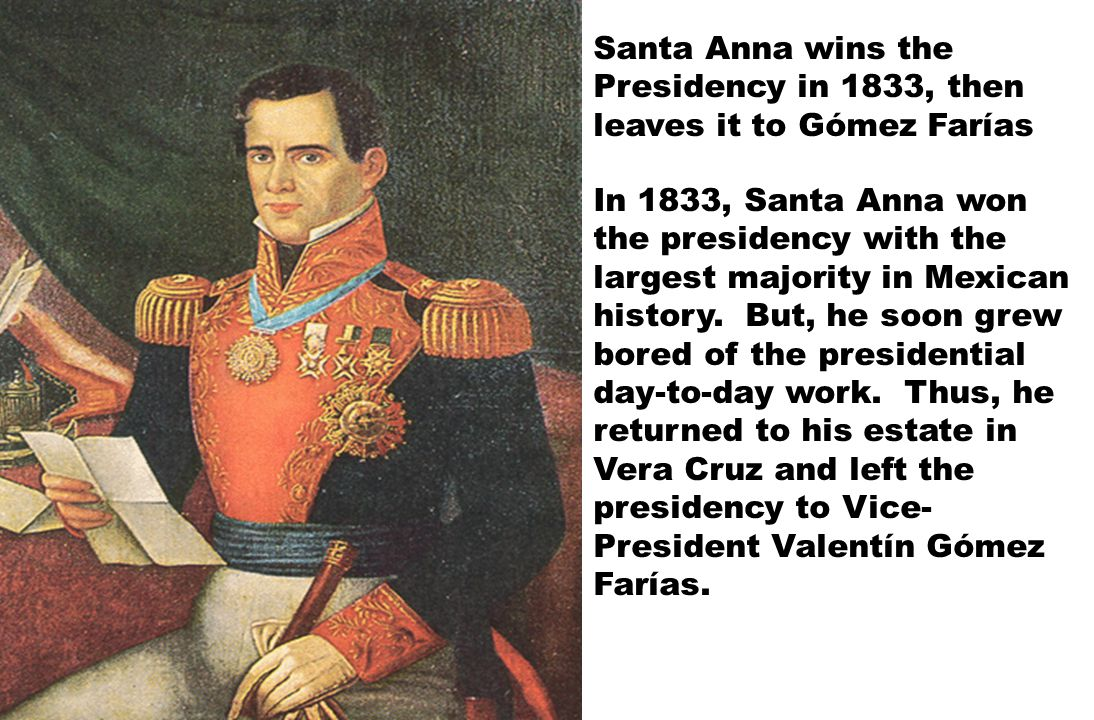 In 1833, Santa Anna won the presidency with the largest majority in Mexican history. But, he soon grew bored of the presidential day-to-day work. Thus
