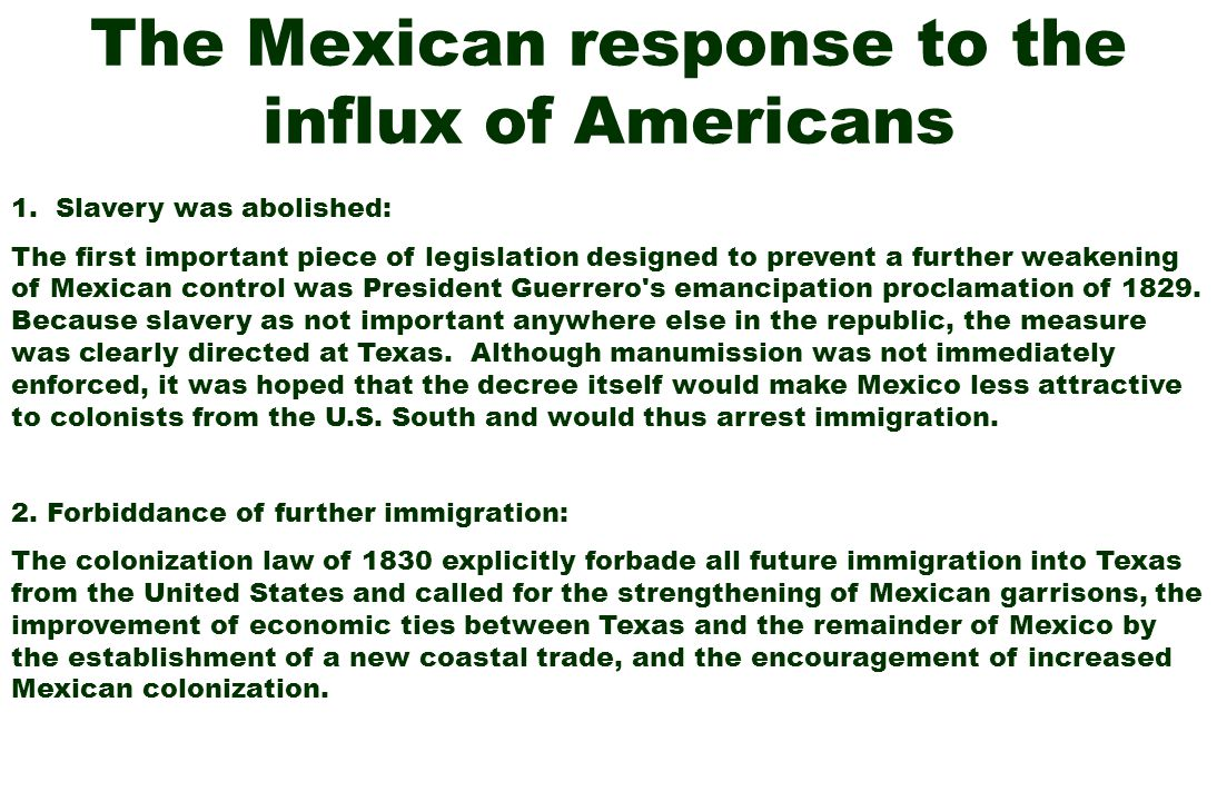 The Mexican response to the influx of Americans 1. Slavery was abolished: The first important piece of legislation designed to prevent a further weake