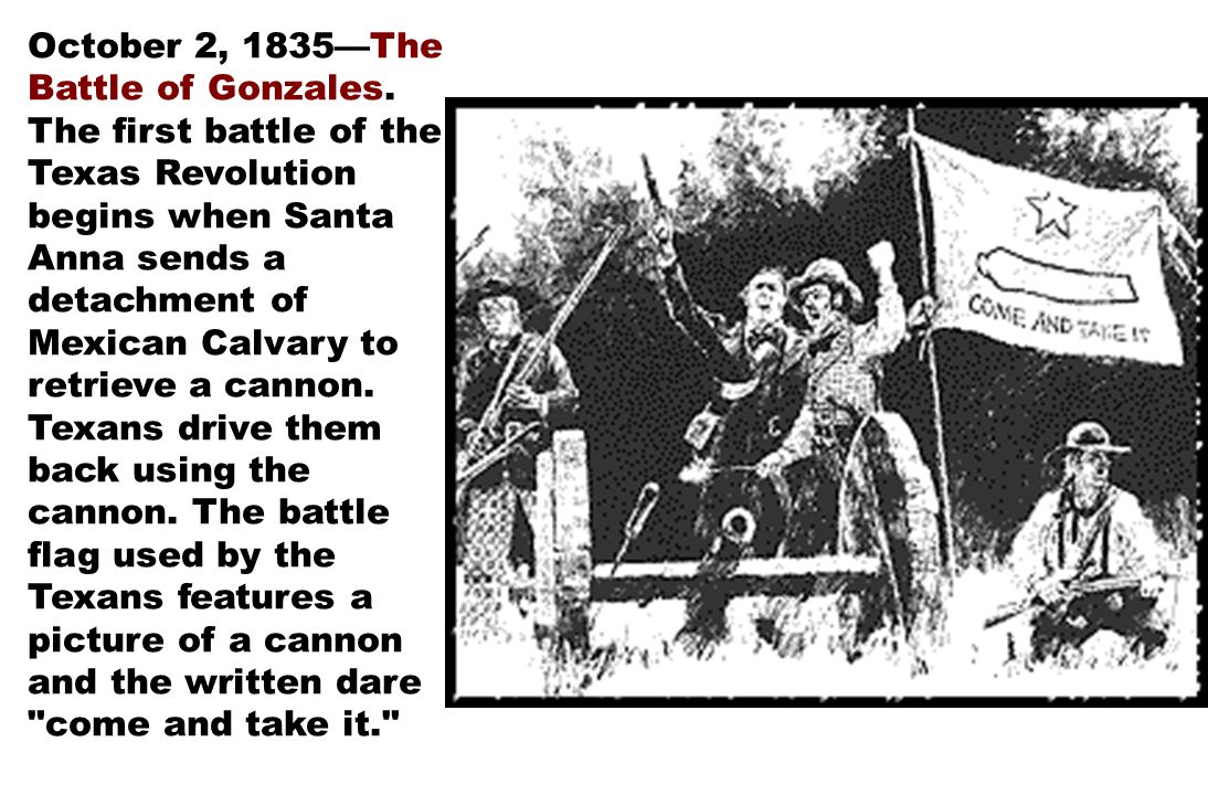 October 2, 1835—The Battle of Gonzales. The first battle of the Texas Revolution begins when Santa Anna sends a detachment of Mexican Calvary to retri