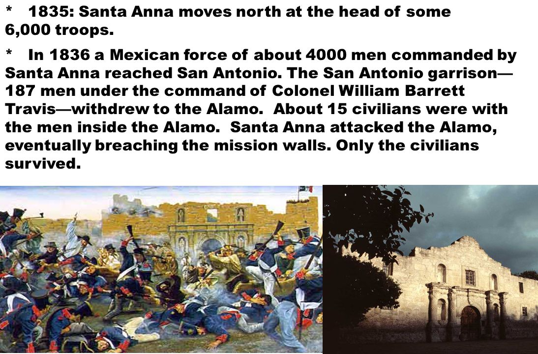 * In 1836 a Mexican force of about 4000 men commanded by Santa Anna reached San Antonio. The San Antonio garrison— 187 men under the command of Colone