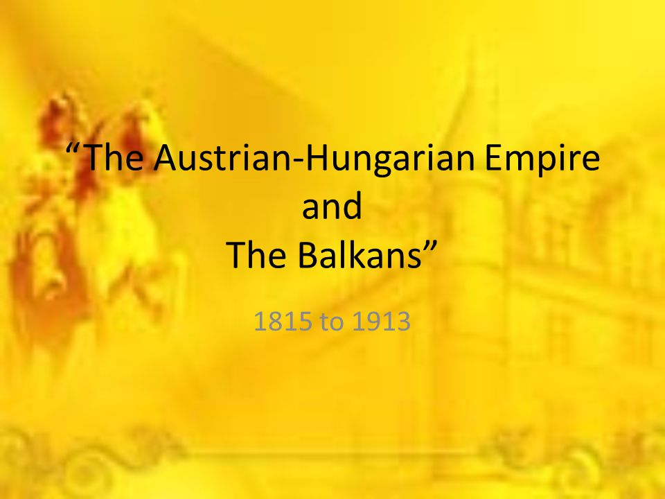 """""""The Austrian-Hungarian Empire and The Balkans"""" 1815 to 1913"""