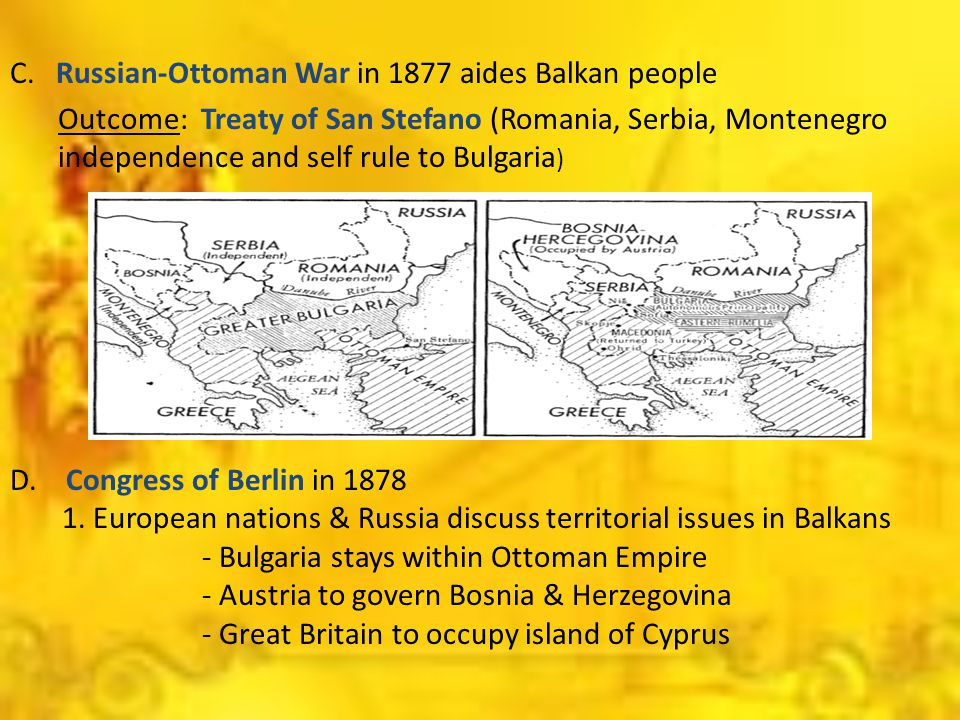 C. Russian-Ottoman War in 1877 aides Balkan people Outcome: Treaty of San Stefano (Romania, Serbia, Montenegro independence and self rule to Bulgaria