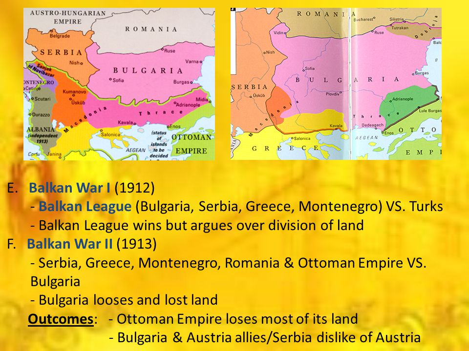 E. Balkan War I (1912) - Balkan League (Bulgaria, Serbia, Greece, Montenegro) VS. Turks - Balkan League wins but argues over division of land F. Balka