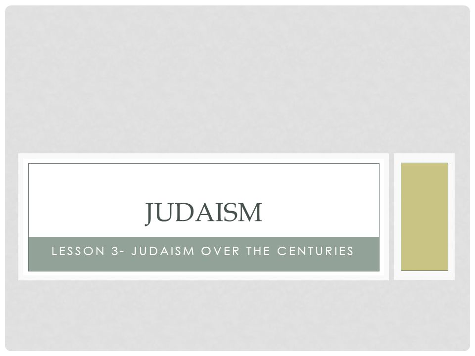 LESSON 3- JUDAISM OVER THE CENTURIES JUDAISM